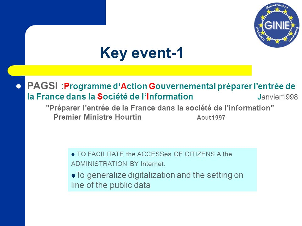 Key event-1 PAGSI : Programme dAction Gouvernemental préparer l entrée de la France dans la Société de lInformation Janvier1998 Préparer l entrée de la France dans la société de l information Premier Ministre Hourtin Aout 1997 TO FACILITATE the ACCESSes OF CITIZENS A the ADMINISTRATION BY Internet.