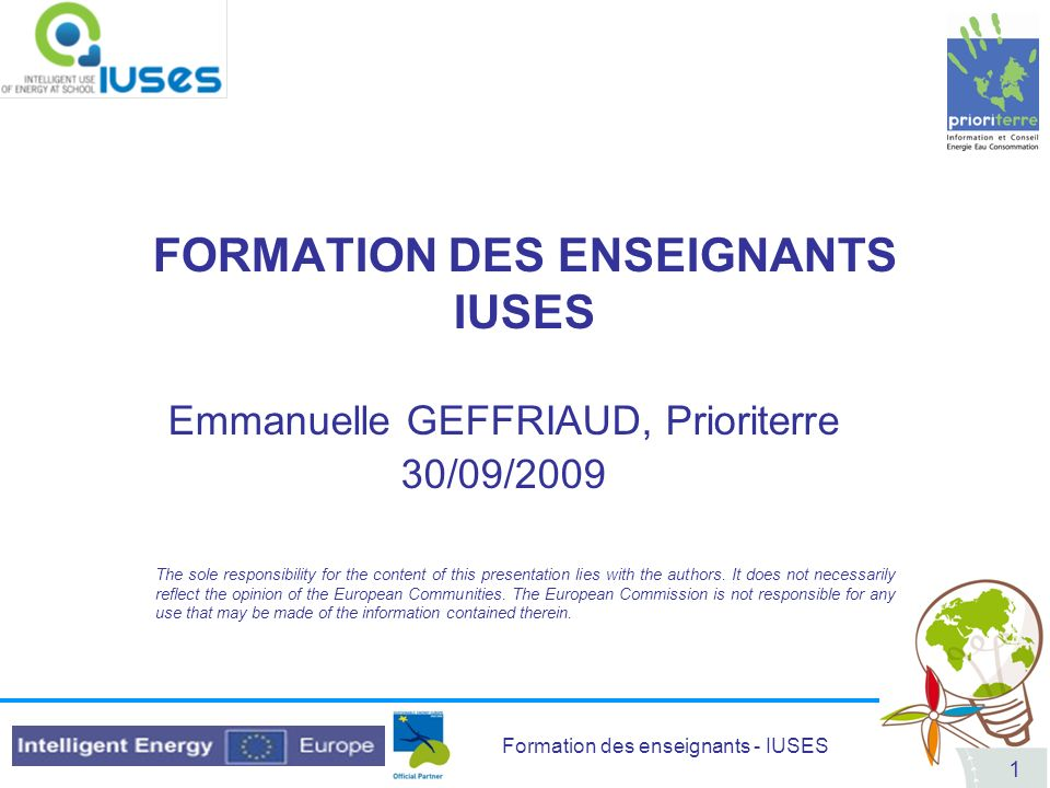 Formation des enseignants - IUSES 1 FORMATION DES ENSEIGNANTS IUSES Emmanuelle GEFFRIAUD, Prioriterre 30/09/2009 The sole responsibility for the conte