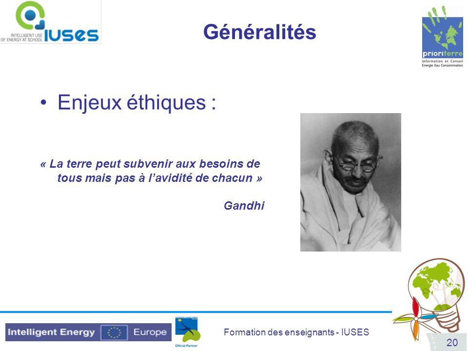 Formation des enseignants - IUSES 20 Généralités Enjeux éthiques : « La terre peut subvenir aux besoins de tous mais pas à lavidité de chacun » Gandhi