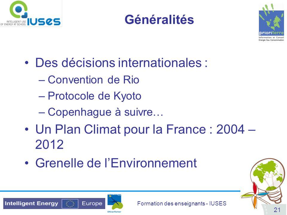 Formation des enseignants - IUSES 21 Des décisions internationales : –Convention de Rio –Protocole de Kyoto –Copenhague à suivre… Un Plan Climat pour