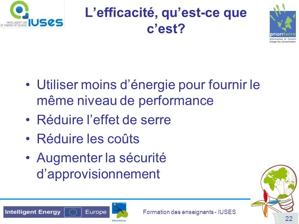 Formation des enseignants - IUSES 22 Lefficacité, quest-ce que cest? Utiliser moins dénergie pour fournir le même niveau de performance Réduire leffet