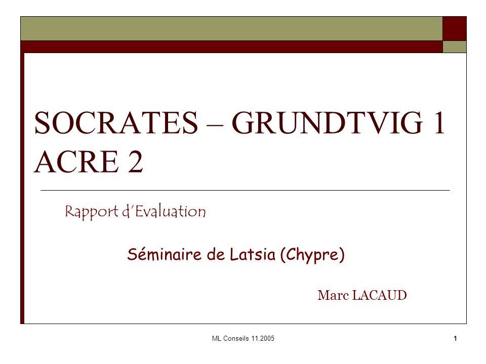 ML Conseils 11.20051 SOCRATES – GRUNDTVIG 1 ACRE 2 Rapport dEvaluation Séminaire de Latsia (Chypre) Marc LACAUD