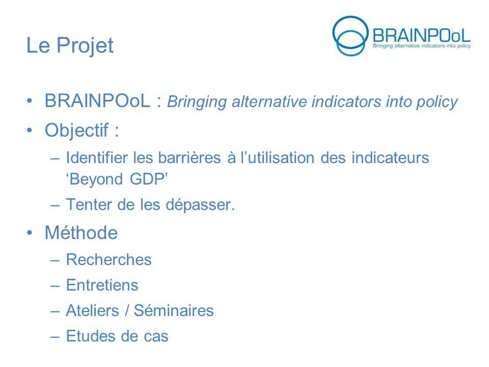 Le Projet BRAINPOoL : Bringing alternative indicators into policy Objectif : –Identifier les barrières à lutilisation des indicateursBeyond GDP –Tenter de les dépasser.