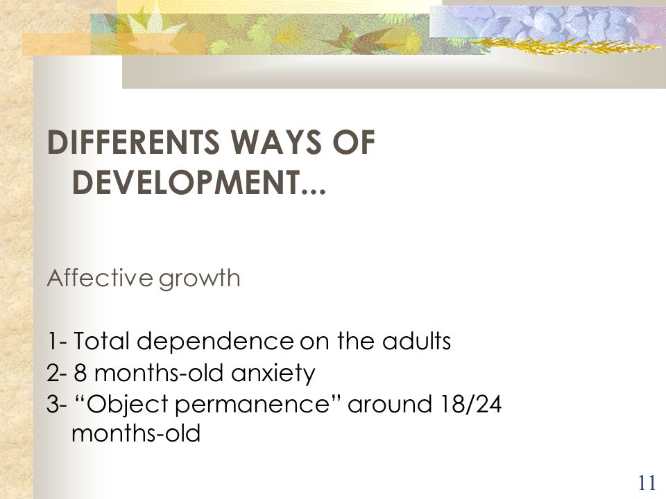 11 DIFFERENTS WAYS OF DEVELOPMENT... Affective growth 1- Total dependence on the adults 2- 8 months-old anxiety 3- Object permanence around 18/24 mont