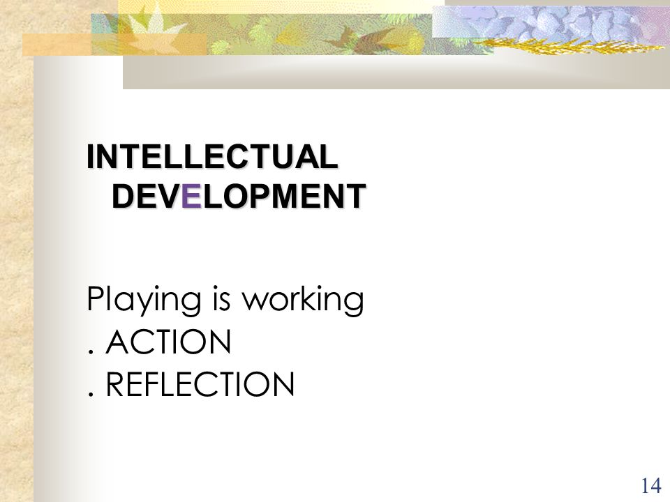 14 INTELLECTUAL DEVELOPMENT Playing is working. ACTION. REFLECTION Pour vous en tant que professionnel (le) assistant(e) maternel(le) quels seraient l