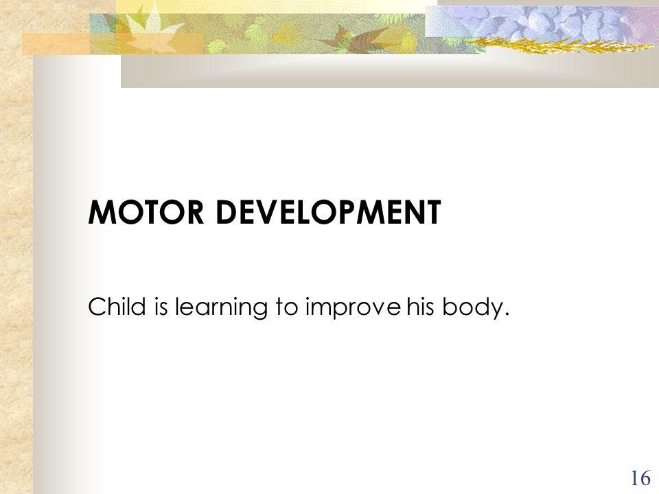 16 MOTOR DEVELOPMENT Child is learning to improve his body. Acroissement progressif des capacités à se mouvoir, à se déplacer. Cherche à se mettre deb