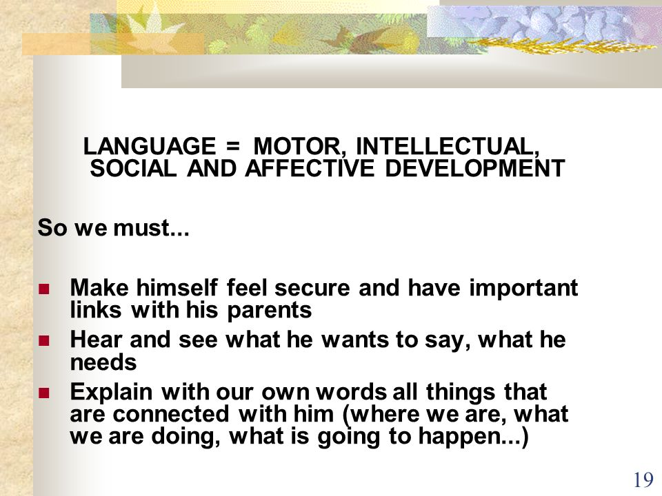 19 LANGUAGE = MOTOR, INTELLECTUAL, SOCIAL AND AFFECTIVE DEVELOPMENT So we must... Make himself feel secure and have important links with his parents H
