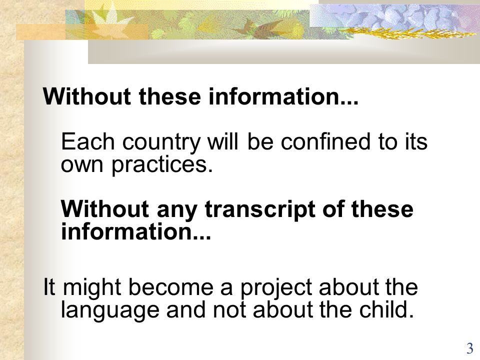 3 Without these information... Each country will be confined to its own practices. Without any transcript of these information... It might become a pr