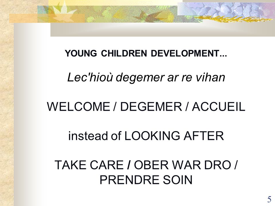 5 YOUNG CHILDREN DEVELOPMENT... Lec'hioù degemer ar re vihan WELCOME / DEGEMER / ACCUEIL instead of LOOKING AFTER TAKE CARE / OBER WAR DRO / PRENDRE S