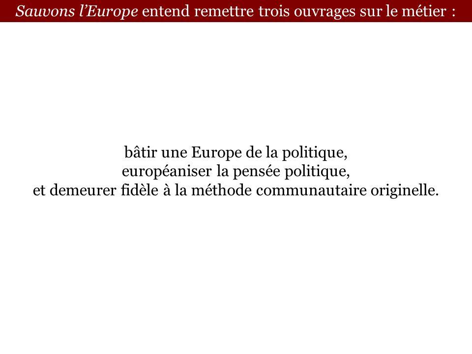 Sauvons lEurope entend remettre trois ouvrages sur le métier : bâtir une Europe de la politique, européaniser la pensée politique, et demeurer fidèle à la méthode communautaire originelle.