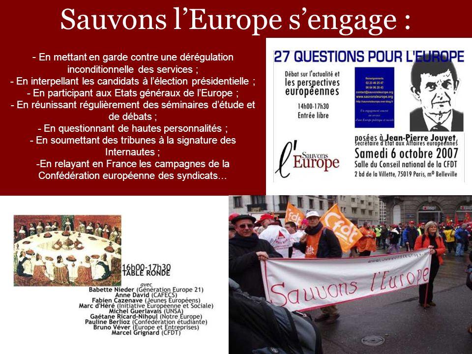 Sauvons lEurope sengage : - En mettant en garde contre une dérégulation inconditionnelle des services ; - En interpellant les candidats à lélection présidentielle ; - En participant aux Etats généraux de lEurope ; - En réunissant régulièrement des séminaires détude et de débats ; - En questionnant de hautes personnalités ; - En soumettant des tribunes à la signature des Internautes ; -En relayant en France les campagnes de la Confédération européenne des syndicats…