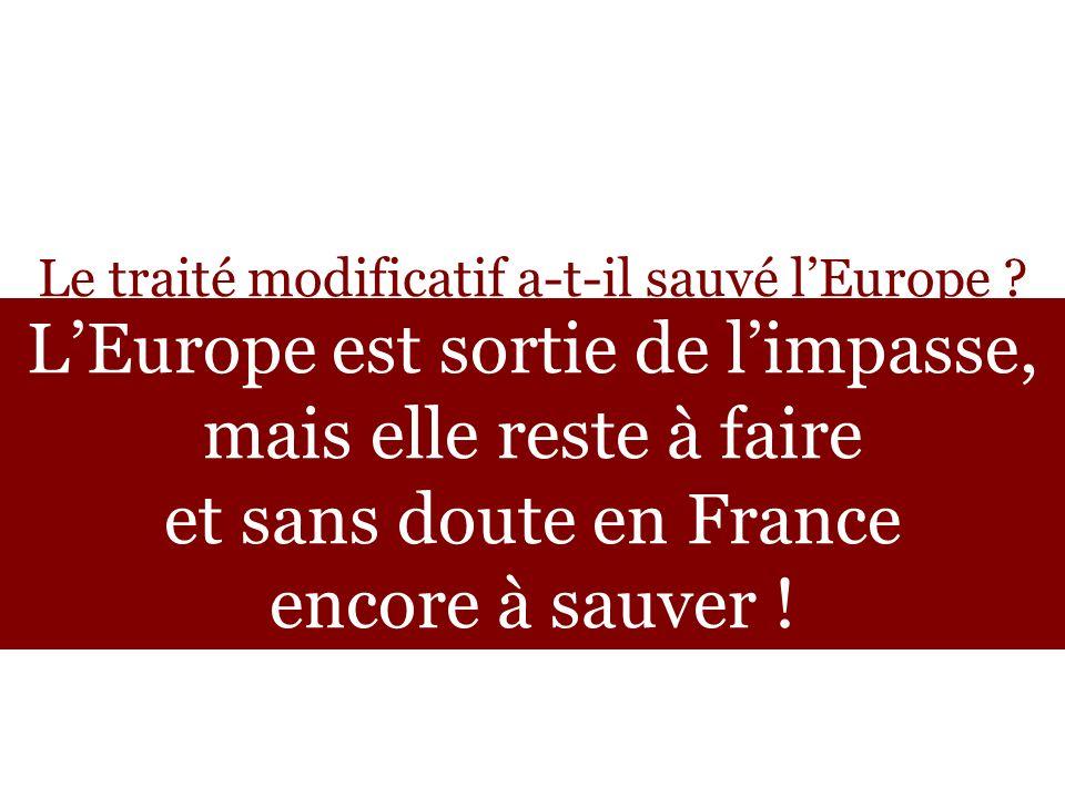 Le traité modificatif a-t-il sauvé lEurope ? LEurope est sortie de limpasse, mais elle reste à faire et sans doute en France encore à sauver !