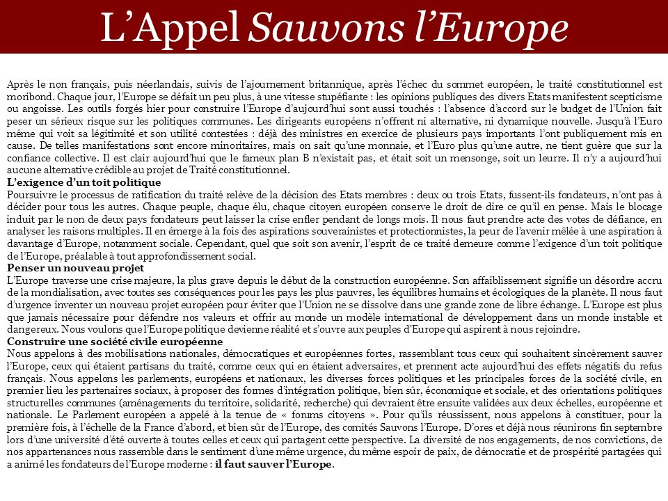 LAppel Sauvons lEurope Après le non français, puis néerlandais, suivis de lajournement britannique, après léchec du sommet européen, le traité constitutionnel est moribond.