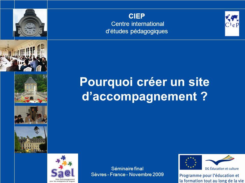 CIEP Centre international détudes pédagogiques Pourquoi créer un site daccompagnement ? Séminaire final Sèvres - France - Novembre 2009
