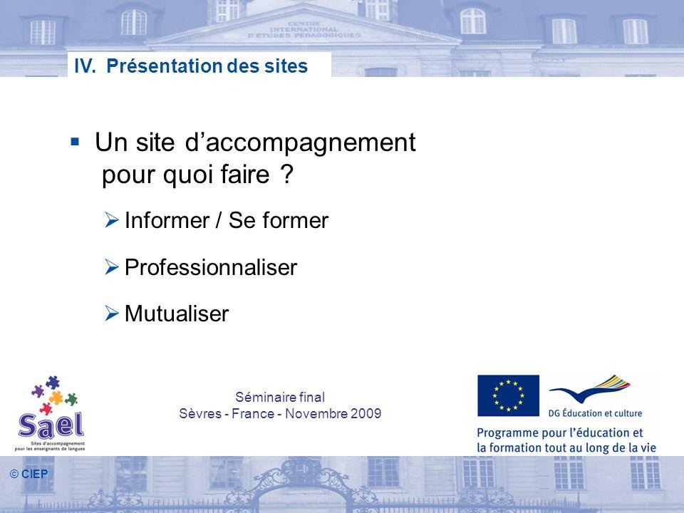 © CIEP IV. Présentation des sites Un site daccompagnement pour quoi faire ? Informer / Se former Professionnaliser Mutualiser Séminaire final Sèvres -