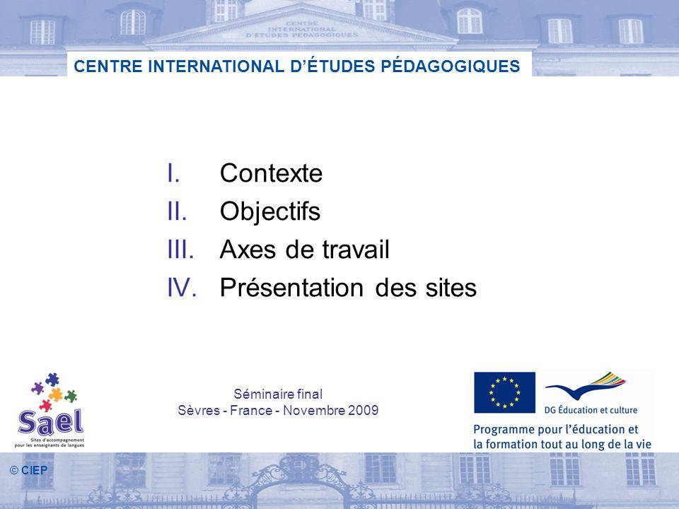 © CIEP CENTRE INTERNATIONAL DÉTUDES PÉDAGOGIQUES I.Contexte II.Objectifs III.Axes de travail IV.Présentation des sites Séminaire final Sèvres - France