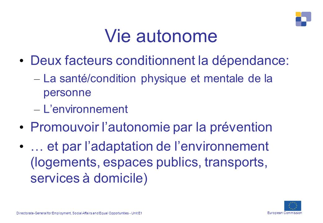 Directorate-General for Employment, Social Affairs and Equal Opportunities - Unit E1 European Commission Vie autonome Deux facteurs conditionnent la d