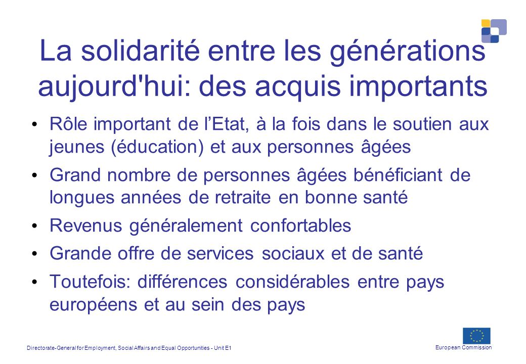Directorate-General for Employment, Social Affairs and Equal Opportunities - Unit E1 European Commission La solidarité entre les générations aujourd'h