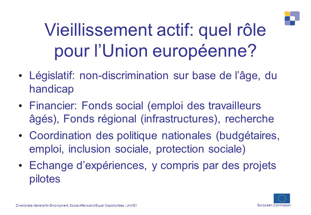 Directorate-General for Employment, Social Affairs and Equal Opportunities - Unit E1 European Commission Vieillissement actif: quel rôle pour lUnion e