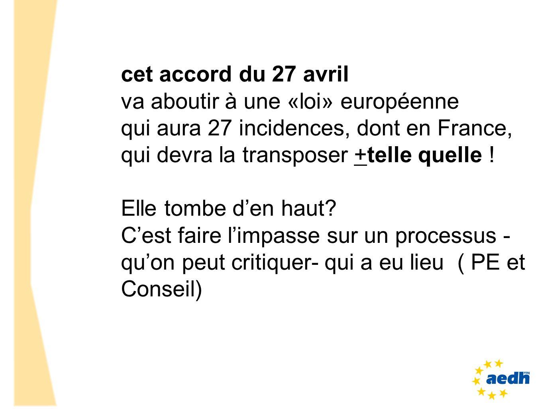 cet accord du 27 avril va aboutir à une «loi» européenne qui aura 27 incidences, dont en France, qui devra la transposer +telle quelle ! Elle tombe de