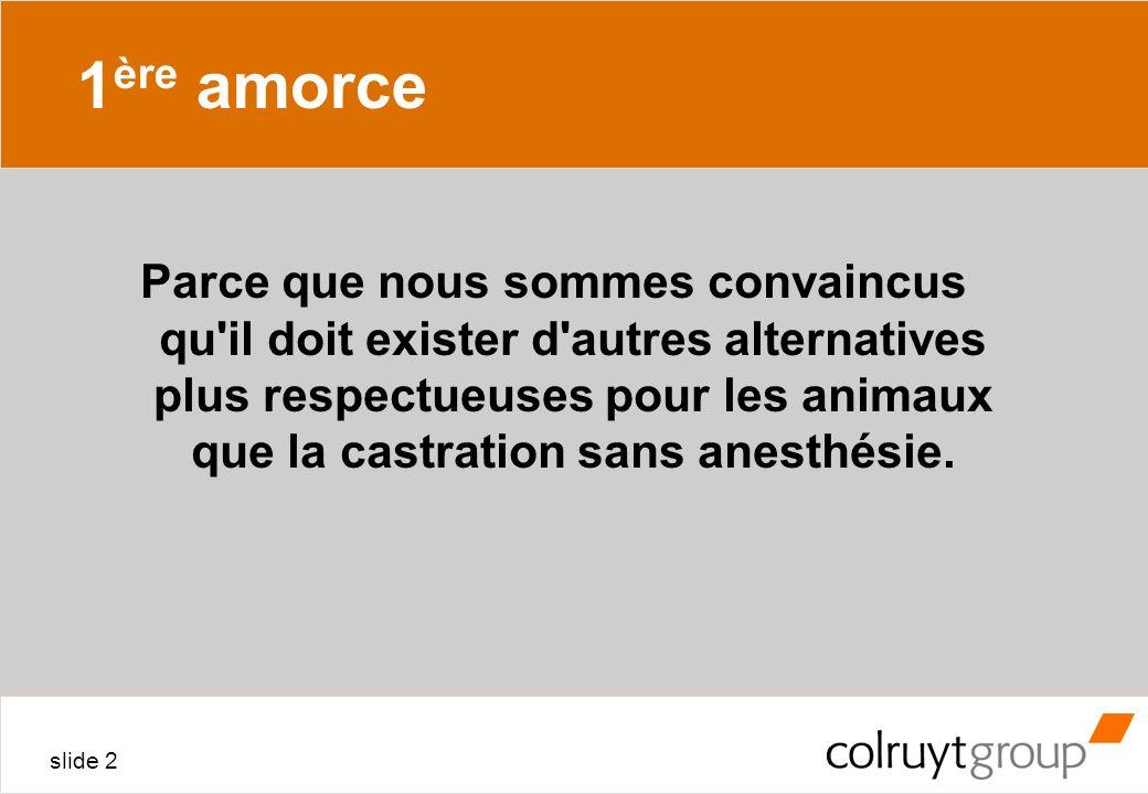 slide 2 1 ère amorce Parce que nous sommes convaincus qu'il doit exister d'autres alternatives plus respectueuses pour les animaux que la castration s