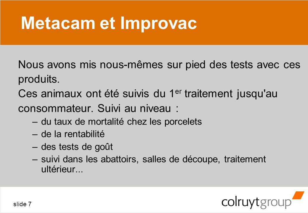 slide 7 Metacam et Improvac Nous avons mis nous-mêmes sur pied des tests avec ces produits. Ces animaux ont été suivis du 1 er traitement jusqu'au con