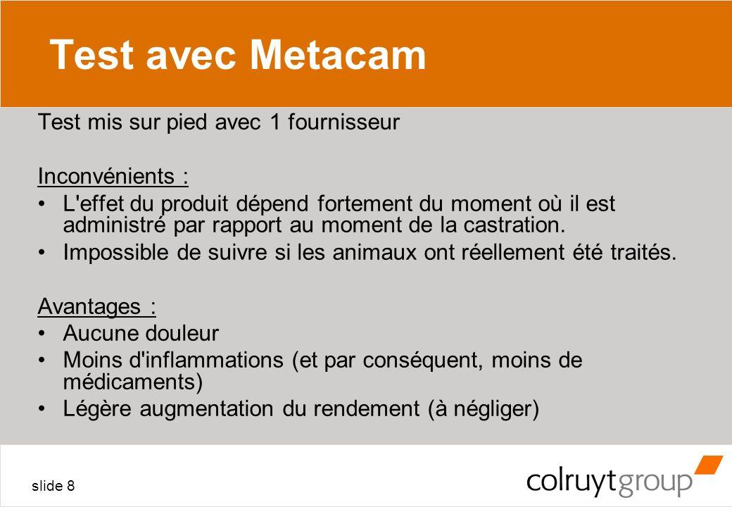 slide 8 Test avec Metacam Test mis sur pied avec 1 fournisseur Inconvénients : L'effet du produit dépend fortement du moment où il est administré par