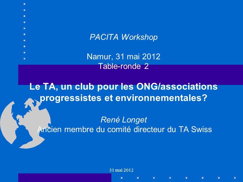 31 mai 2012 PACITA Workshop Namur, 31 mai 2012 Table-ronde 2 Le TA, un club pour les ONG/associations progressistes et environnementales.
