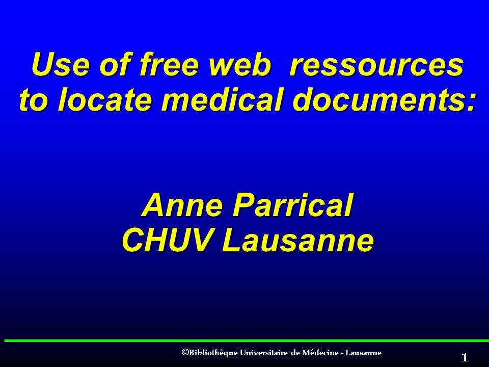 © © Bibliothèque Universitaire de Médecine - Lausanne 1 Use of free web ressources to locate medical documents: Anne Parrical CHUV Lausanne