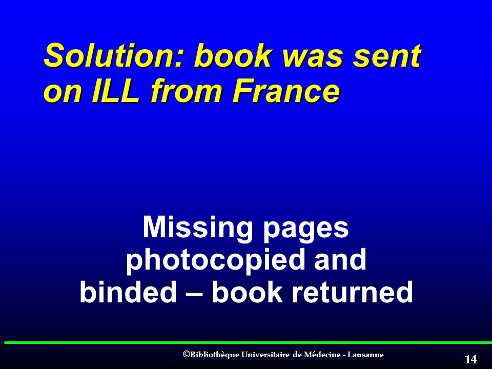 © © Bibliothèque Universitaire de Médecine - Lausanne 14 Solution: book was sent on ILL from France Missing pages photocopied and binded – book return
