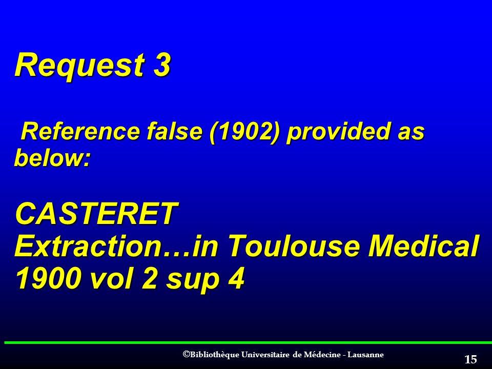 © © Bibliothèque Universitaire de Médecine - Lausanne 15 Request 3 Reference false (1902) provided as below: CASTERET Extraction…in Toulouse Medical 1