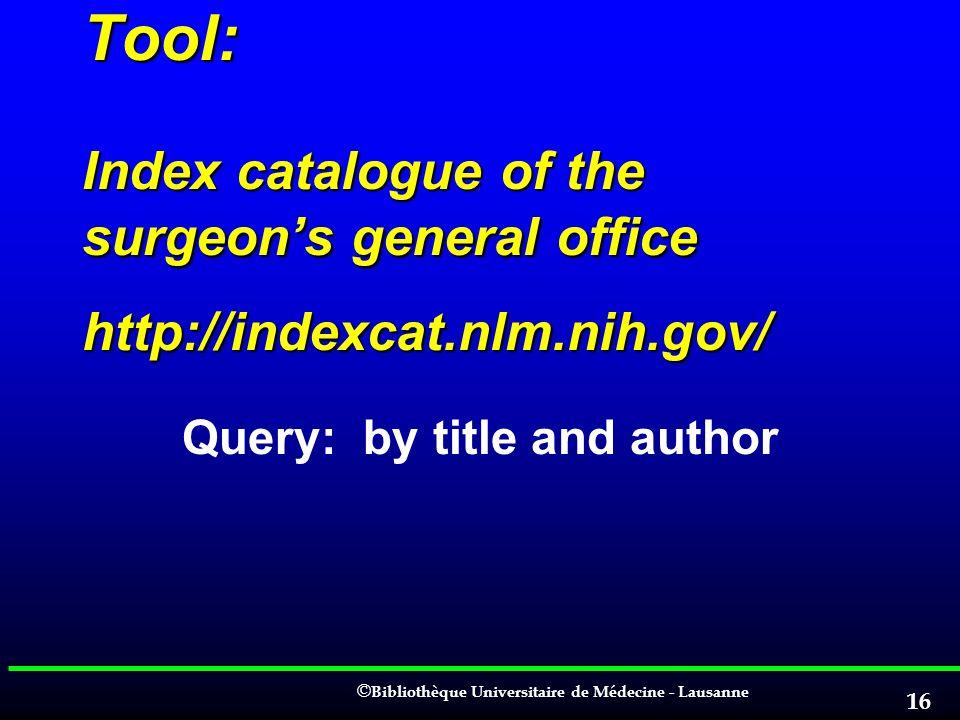 © © Bibliothèque Universitaire de Médecine - Lausanne 16 Tool: Index catalogue of the surgeons general office http://indexcat.nlm.nih.gov/ Query: by t