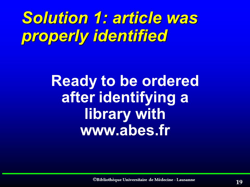 © © Bibliothèque Universitaire de Médecine - Lausanne 19 Solution 1: article was properly identified Ready to be ordered after identifying a library w