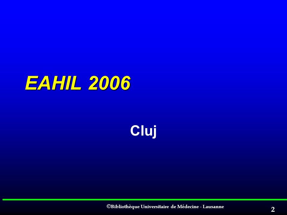 © © Bibliothèque Universitaire de Médecine - Lausanne 2 EAHIL 2006 Cluj