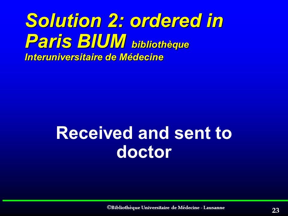 © © Bibliothèque Universitaire de Médecine - Lausanne 23 Solution 2: ordered in Paris BIUM bibliothèque Interuniversitaire de Médecine Received and se