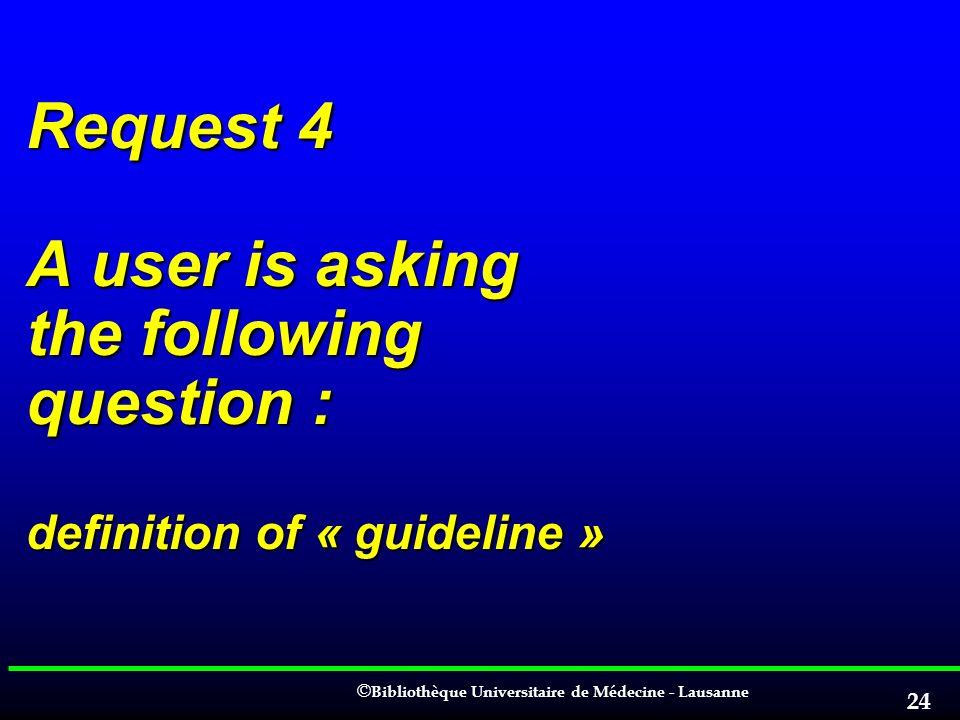 © © Bibliothèque Universitaire de Médecine - Lausanne 24 Request 4 A user is asking the following question : definition of « guideline »