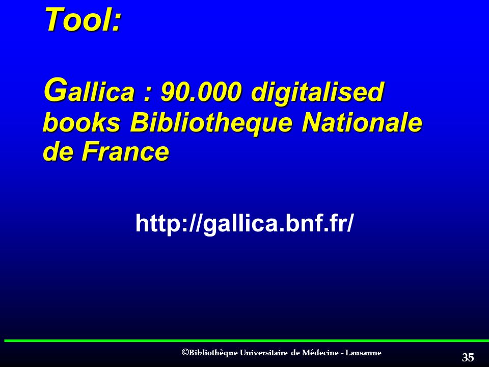 © © Bibliothèque Universitaire de Médecine - Lausanne 35 Tool: G allica : 90.000 digitalised books Bibliotheque Nationale de France http://gallica.bnf