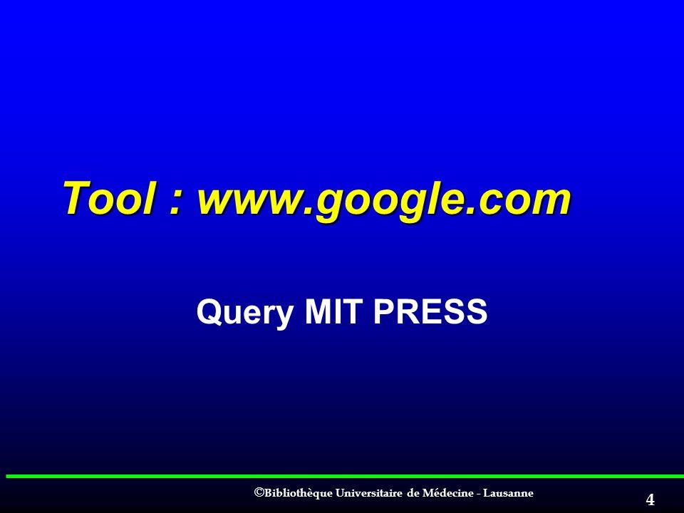 © © Bibliothèque Universitaire de Médecine - Lausanne 4 Tool : www.google.com Query MIT PRESS