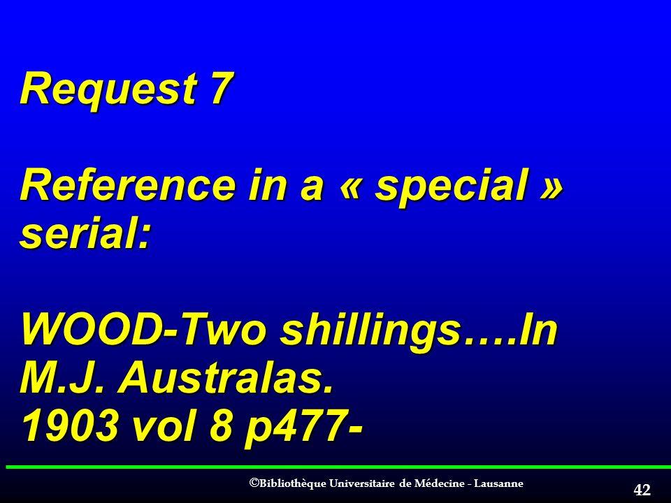 © © Bibliothèque Universitaire de Médecine - Lausanne 42 Request 7 Reference in a « special » serial: WOOD-Two shillings….In M.J. Australas. 1903 vol