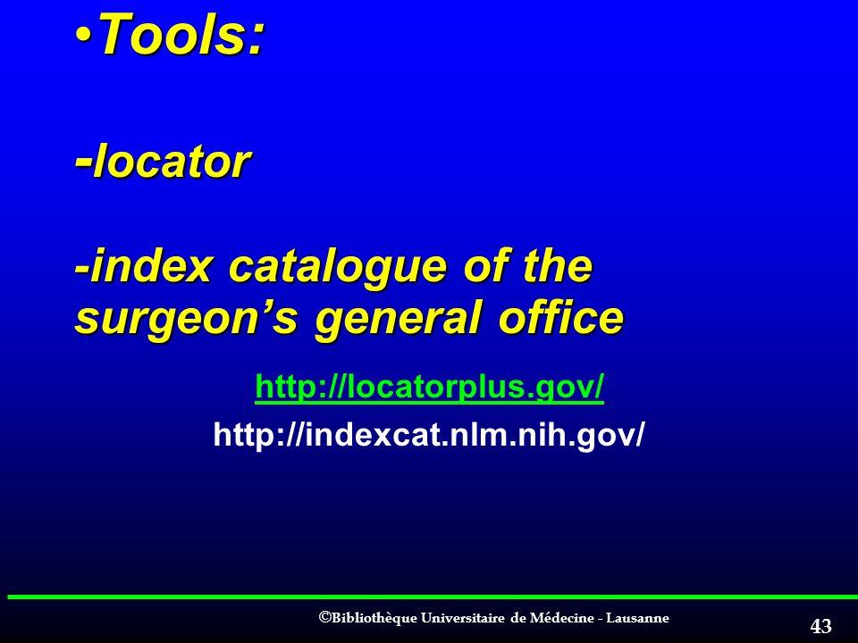 © © Bibliothèque Universitaire de Médecine - Lausanne 43 Tools: - locator -index catalogue of the surgeons general officeTools: - locator -index catal