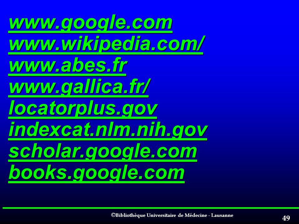 © © Bibliothèque Universitaire de Médecine - Lausanne 49 www.google.com www.wikipedia.com/ www.abes.fr www.gallica.fr/ locatorplus.gov indexcat.nlm.ni