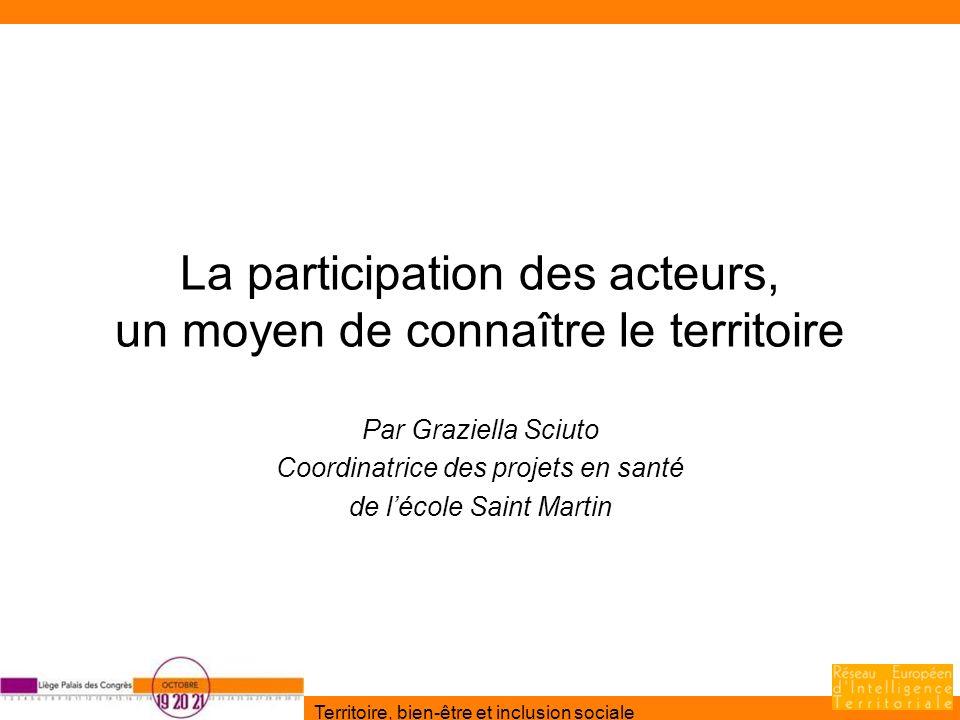Territoire, bien-être et inclusion sociale La participation des acteurs, un moyen de connaître le territoire Par Graziella Sciuto Coordinatrice des pr