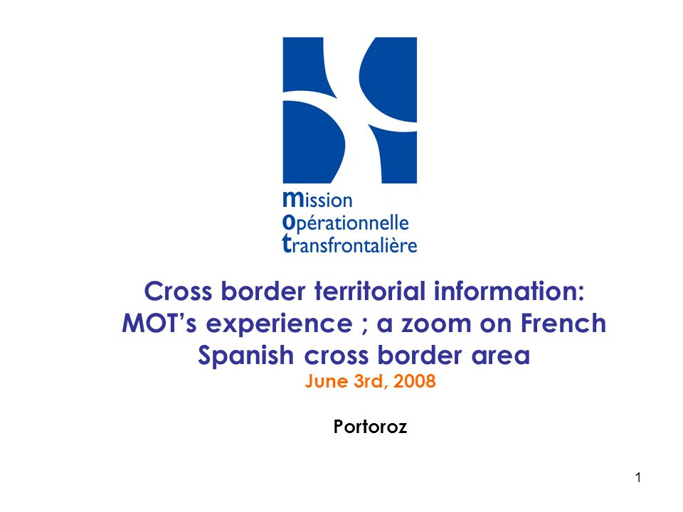 1 Cross border territorial information: MOTs experience ; a zoom on French Spanish cross border area June 3rd, 2008 Portoroz