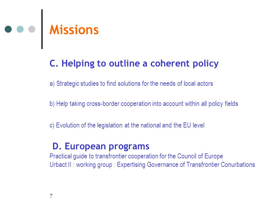 7 Missions C. Helping to outline a coherent policy a) Strategic studies to find solutions for the needs of local actors b) Help taking cross-border co
