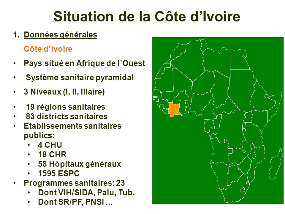 1.Données générales Côte dIvoire Pays situé en Afrique de lOuest Système sanitaire pyramidal 3 Niveaux (I, II, IIIaire) 19 régions sanitaires 83 distr