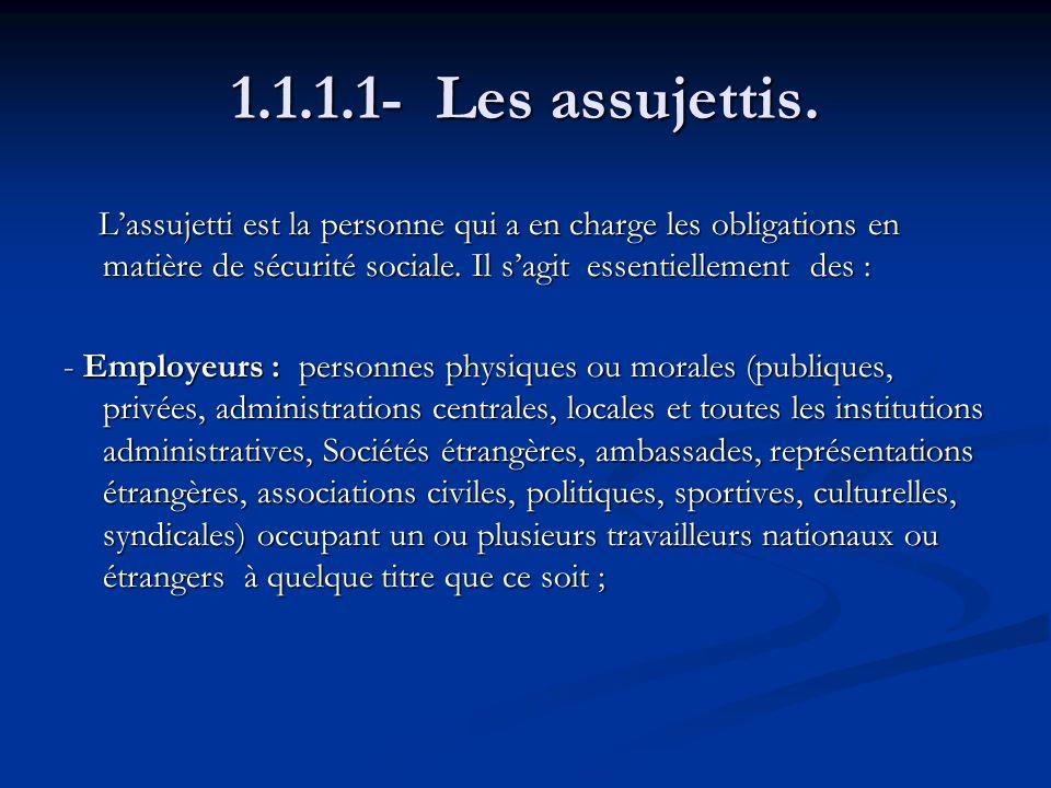 1.1.1.1- Les assujettis. Lassujetti est la personne qui a en charge les obligations en matière de sécurité sociale. Il sagit essentiellement des : Las