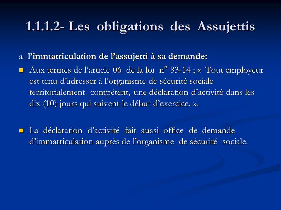 1.1.1.2- Les obligations des Assujettis a- limmatriculation de lassujetti à sa demande: Aux termes de larticle 06 de la loi n° 83-14 ; « Tout employeu