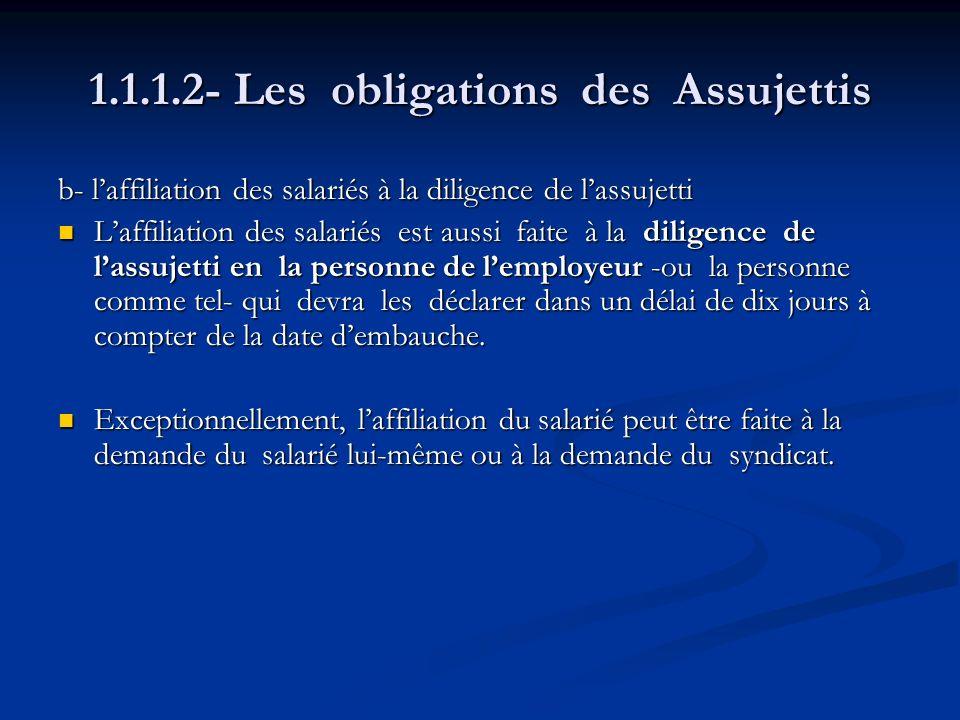 1.1.1.2- Les obligations des Assujettis b- laffiliation des salariés à la diligence de lassujetti Laffiliation des salariés est aussi faite à la dilig