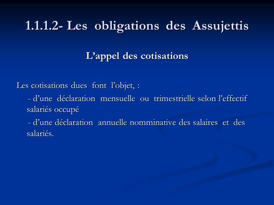 1.1.1.2- Les obligations des Assujettis Lappel des cotisations Les cotisations dues font lobjet, : - dune déclaration mensuelle ou trimestrielle selon