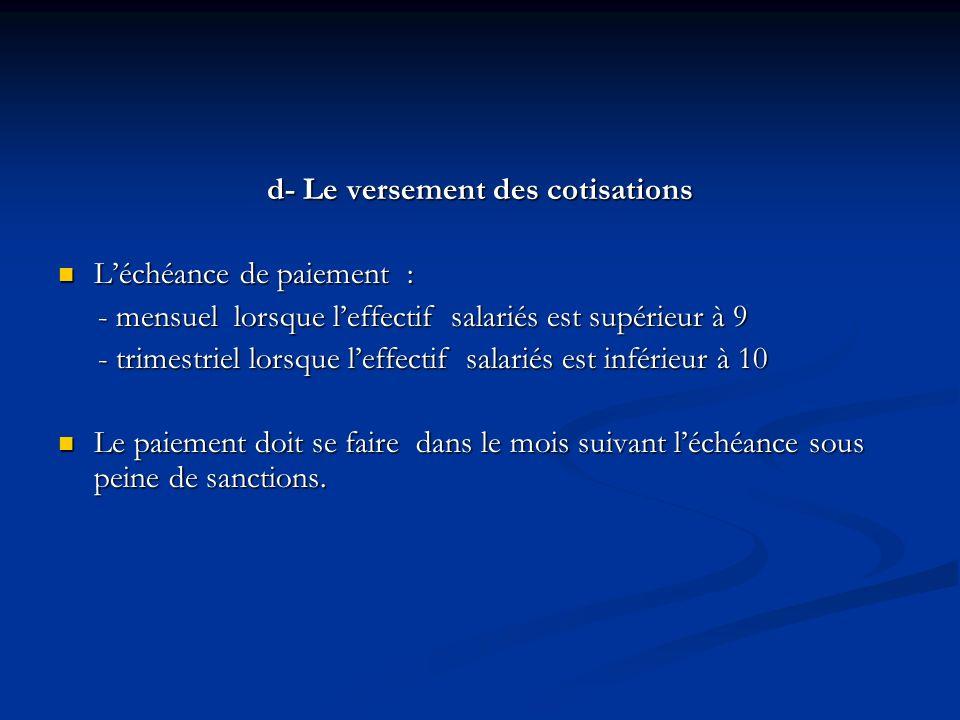 d- Le versement des cotisations Léchéance de paiement : Léchéance de paiement : - mensuel lorsque leffectif salariés est supérieur à 9 - mensuel lorsq